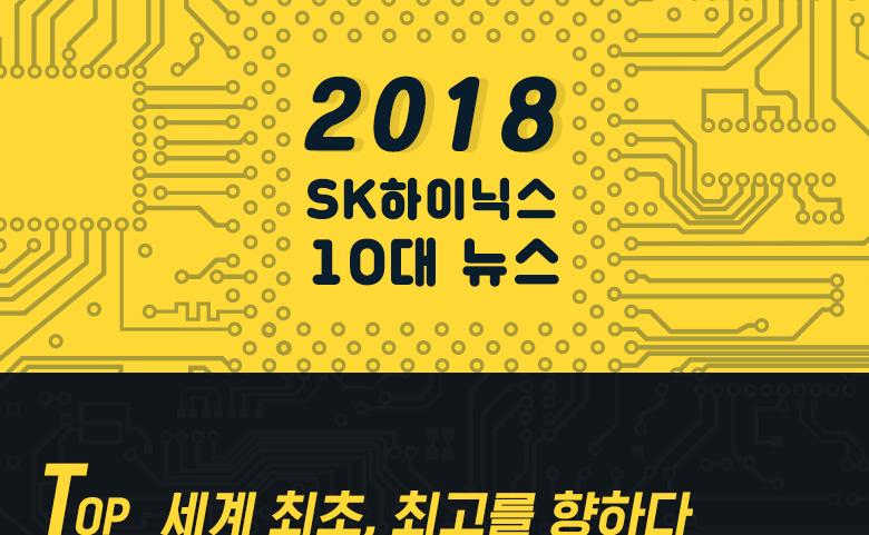 2018 SK하이닉스 10대 뉴스 TOP 세계 최초, 최고를 향하다