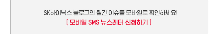 SK하이닉스 블로그의 월간 이슈를 모바일로 확인하세요! [모바일 SMS 뉴스레터 신청하기]