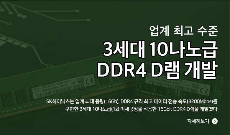 업계 최고 수준 3세대 10나노급 DDR4 D램 개발 SK하이닉스는 업계 최대 용량(16Gb), DDR4 규격 최고 데이터 전송 속도(3200Mbps)를 구현한 3세대 10나노급(1z) 미세공정을 적용한 16Gbit DDR4 D램을 개발했다