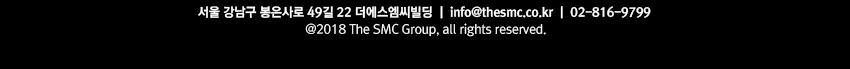 서울 강남구 봉은사로 49길 22 더에스엠씨빌딩 info@thesmc.co.kr 02-816-9799 @2018 The SMC Group, all rights reserved